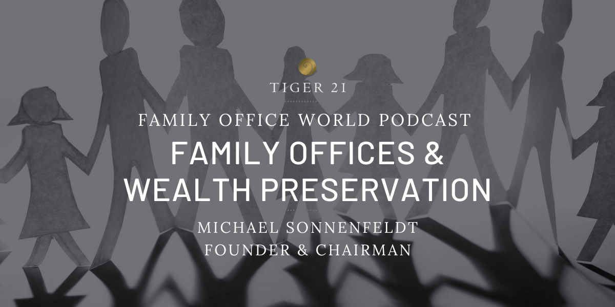 FAMILY OFFICE WORLD PODCAST: TIGER 21 FOUNDER ON FAMILY OFFICES AND WEALTH PRESERVATION